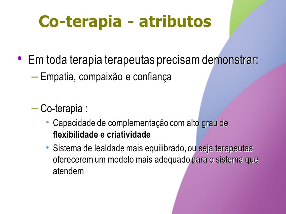 Co-terapia - atributos Em toda terapia terapeutas precisam demonstrar: – Empatia, compaixão e confiança – Co-terapia : Capacidade de complementação co