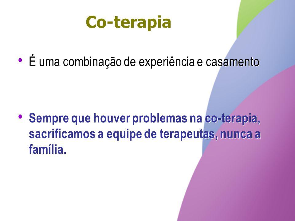 Co-terapia É uma combinação de experiência e casamento Sempre que houver problemas na co-terapia, sacrificamos a equipe de terapeutas, nunca a família