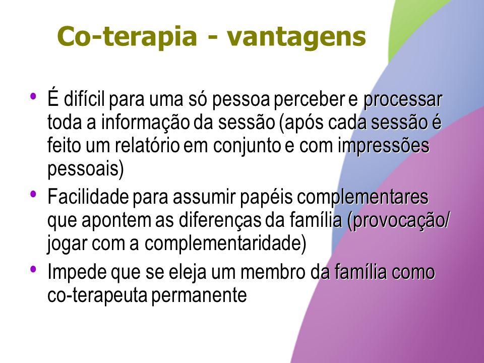 Co-terapia - vantagens É difícil para uma só pessoa perceber e processar toda a informação da sessão (após cada sessão é feito um relatório em conjunt