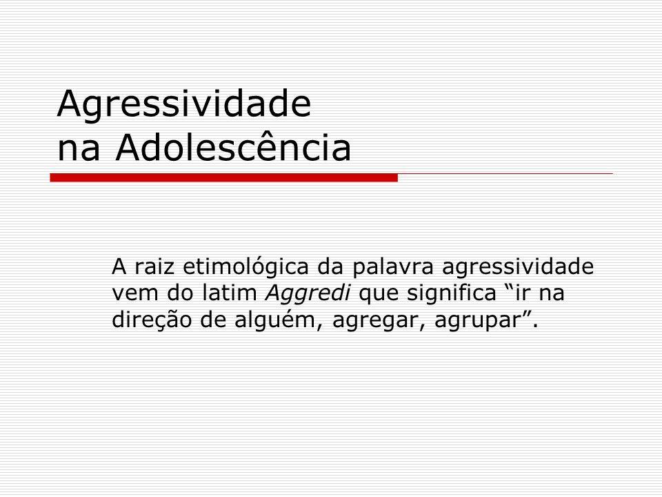 Agressividade na Adolescência A raiz etimológica da palavra agressividade vem do latim Aggredi que significa ir na direção de alguém, agregar, agrupar