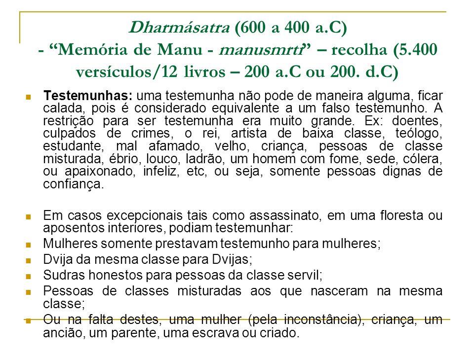 Dharmásatra (600 a 400 a.C) - Memória de Manu - manusmrti – recolha (5.400 versículos/12 livros – 200 a.C ou 200. d.C) Testemunhas: uma testemunha não