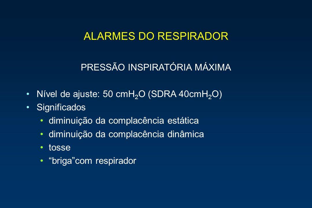 ALARMES DO RESPIRADOR PRESSÃO INSPIRATÓRIA MÁXIMA Nível de ajuste: 50 cmH 2 O (SDRA 40cmH 2 O) Significados diminuição da complacência estática diminu