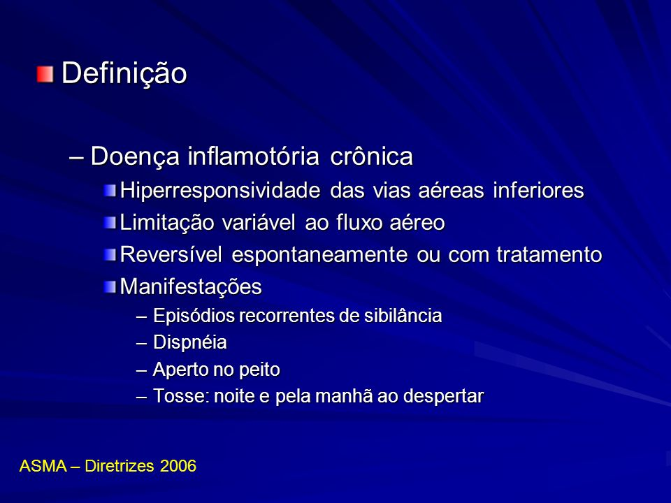 Definição –Doença inflamotória crônica Hiperresponsividade das vias aéreas inferiores Limitação variável ao fluxo aéreo Reversível espontaneamente ou