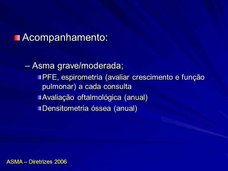 Acompanhamento: –Asma grave/moderada; PFE, espirometria (avaliar crescimento e função pulmonar) a cada consulta Avaliação oftalmológica (anual) Densit