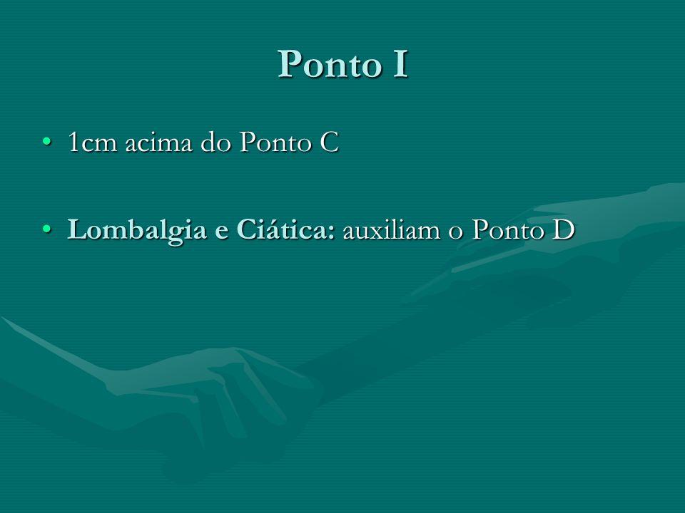 Ponto I 1cm acima do Ponto C1cm acima do Ponto C Lombalgia e Ciática: auxiliam o Ponto DLombalgia e Ciática: auxiliam o Ponto D