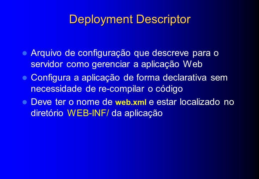 Deployment Descriptor Arquivo de configuração que descreve para o servidor como gerenciar a aplicação Web Configura a aplicação de forma declarativa s
