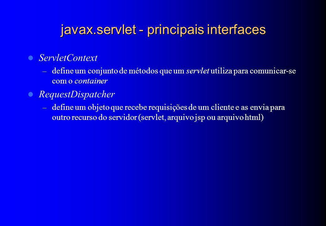 javax.servlet - principais interfaces ServletContext – define um conjunto de métodos que um servlet utiliza para comunicar-se com o container RequestD