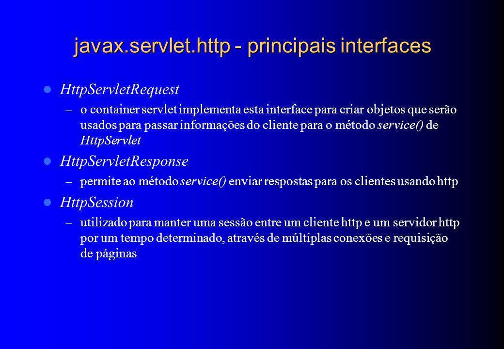 javax.servlet.http - principais interfaces HttpServletRequest – o container servlet implementa esta interface para criar objetos que serão usados para