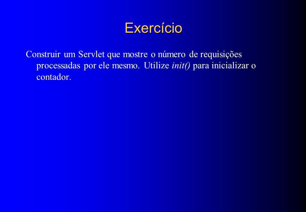 Exercício Construir um Servlet que mostre o número de requisições processadas por ele mesmo. Utilize init() para inicializar o contador.