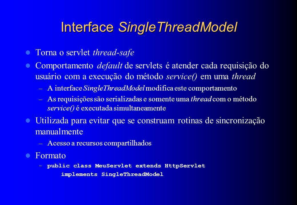 Interface SingleThreadModel Torna o servlet thread-safe Comportamento default de servlets é atender cada requisição do usuário com a execução do métod