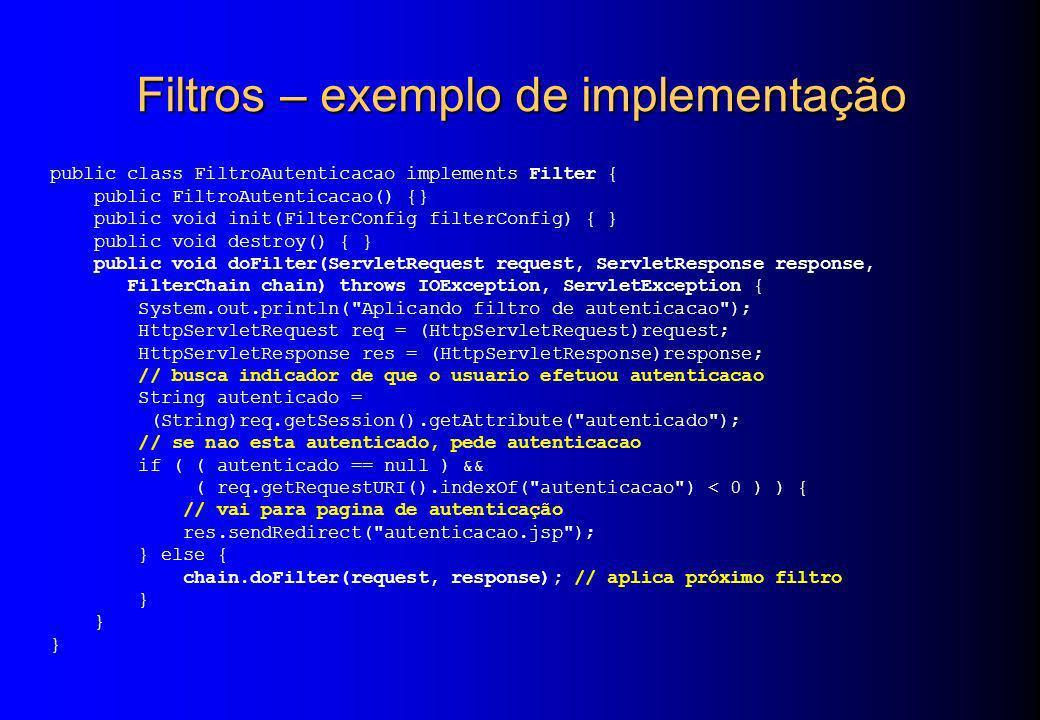 Filtros – exemplo de implementação public class FiltroAutenticacao implements Filter { public FiltroAutenticacao() {} public void init(FilterConfig fi