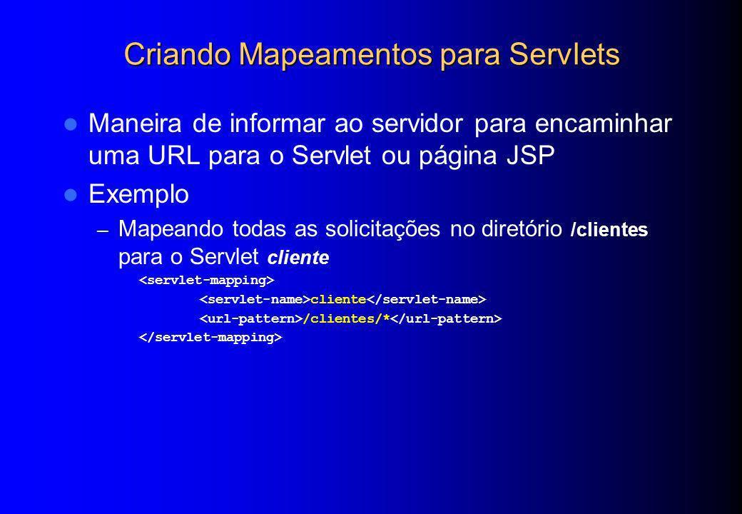 Criando Mapeamentos para Servlets Maneira de informar ao servidor para encaminhar uma URL para o Servlet ou página JSP Exemplo – Mapeando todas as sol