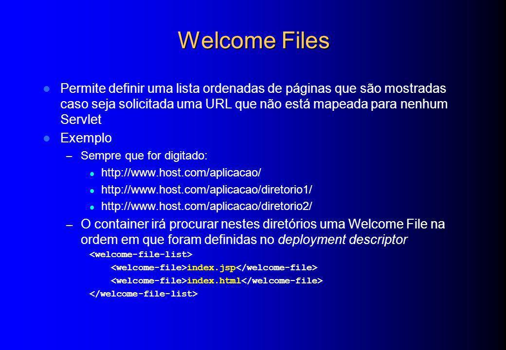 Welcome Files Permite definir uma lista ordenadas de páginas que são mostradas caso seja solicitada uma URL que não está mapeada para nenhum Servlet E