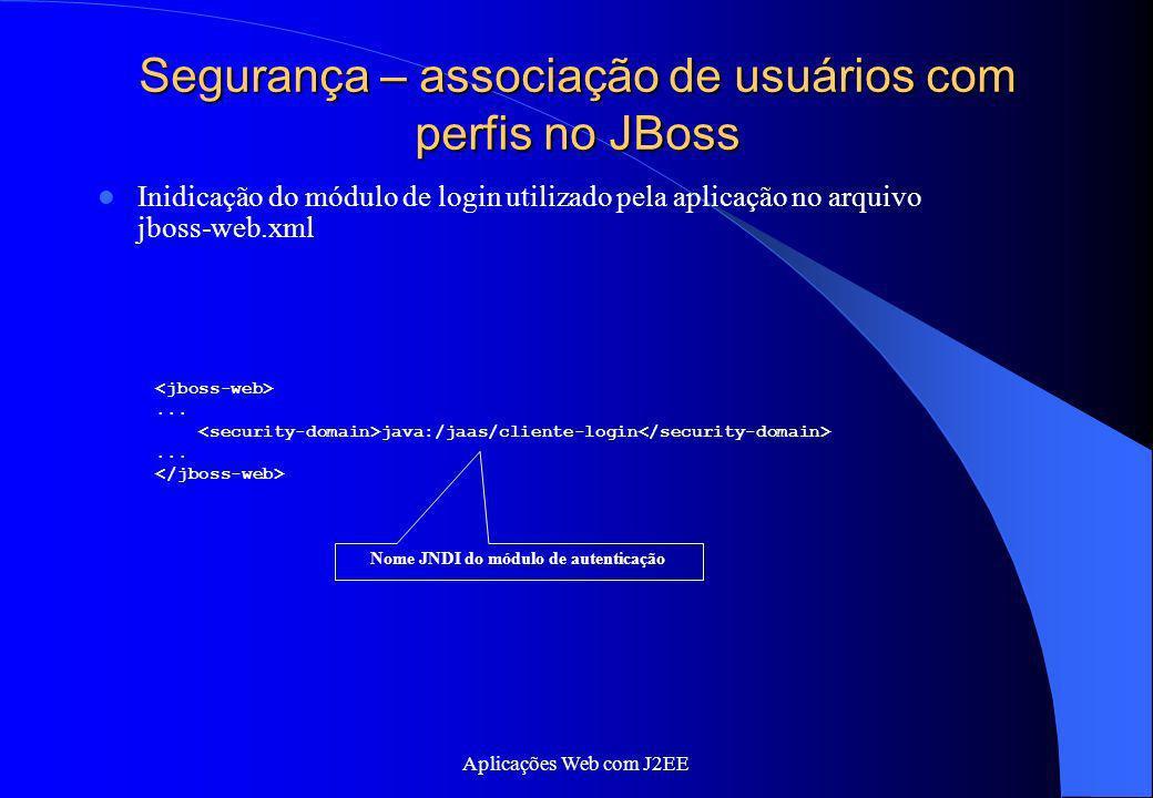 Aplicações Web com J2EE Segurança – associação de usuários com perfis no JBoss Inidicação do módulo de login utilizado pela aplicação no arquivo jboss