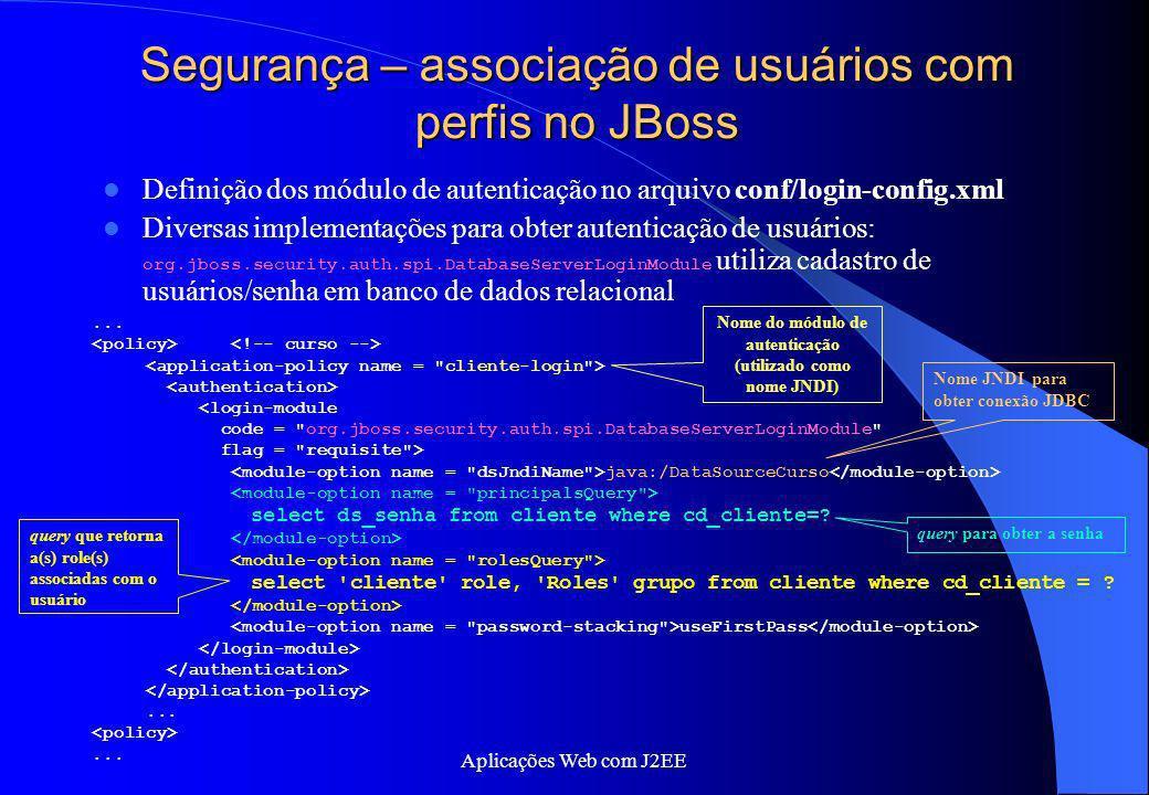 Aplicações Web com J2EE Segurança – associação de usuários com perfis no JBoss Definição dos módulo de autenticação no arquivo conf/login-config.xml D