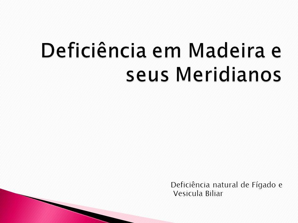 Deficiência em Madeira e seus Meridianos Deficiência natural de Fígado e Vesicula Biliar