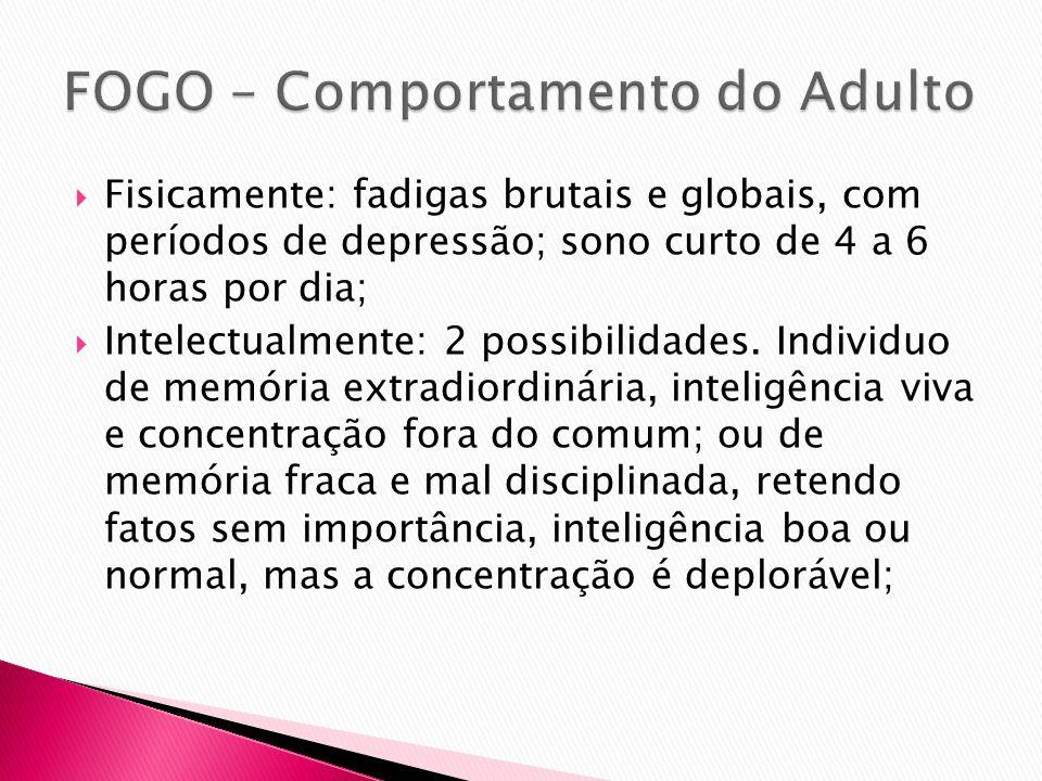 Fisicamente: fadigas brutais e globais, com períodos de depressão; sono curto de 4 a 6 horas por dia; Intelectualmente: 2 possibilidades. Individuo de