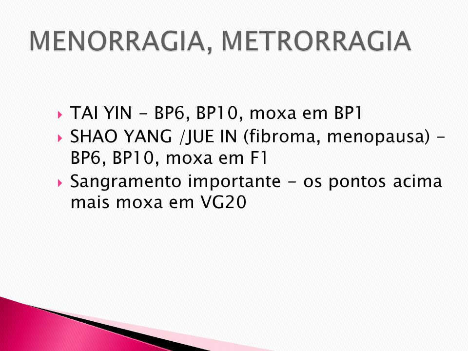 TAI YIN - BP6, BP10, moxa em BP1 SHAO YANG /JUE IN (fibroma, menopausa) - BP6, BP10, moxa em F1 Sangramento importante - os pontos acima mais moxa em