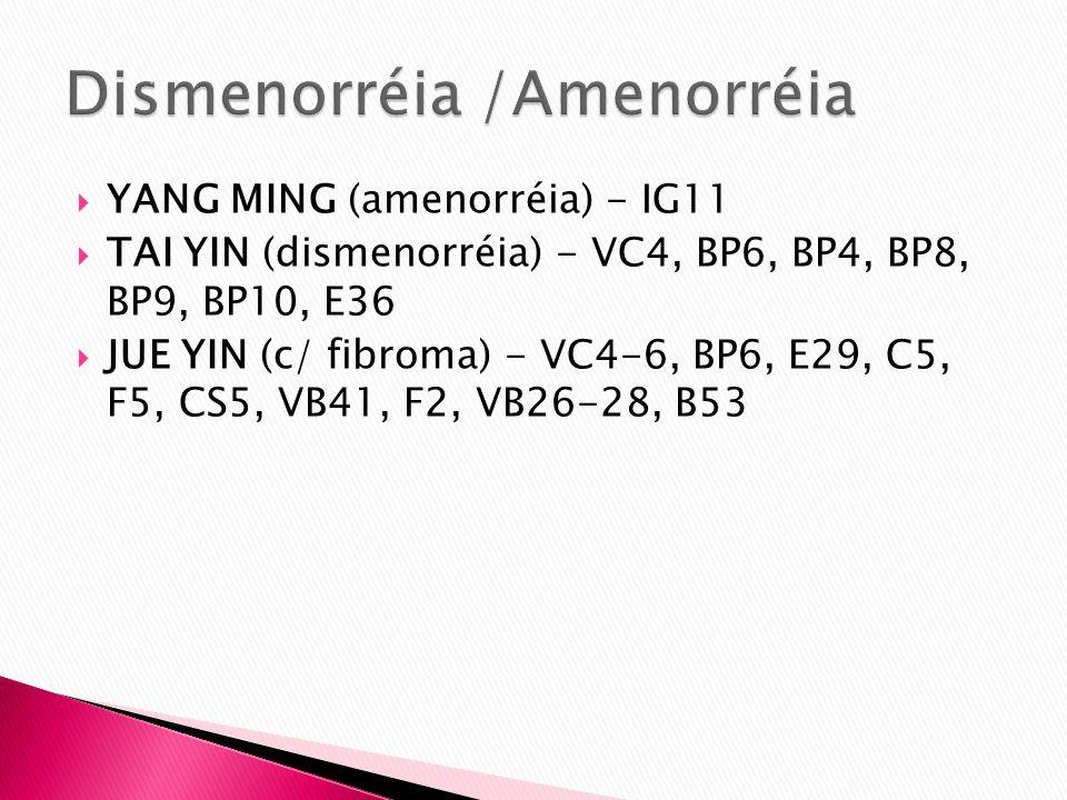 YANG MING (amenorréia) - IG11 TAI YIN (dismenorréia) - VC4, BP6, BP4, BP8, BP9, BP10, E36 JUE YIN (c/ fibroma) - VC4-6, BP6, E29, C5, F5, CS5, VB41, F