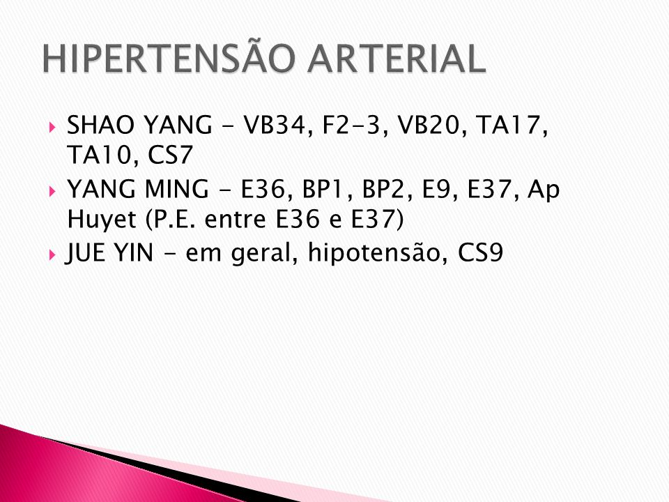 SHAO YANG - VB34, F2-3, VB20, TA17, TA10, CS7 YANG MING - E36, BP1, BP2, E9, E37, Ap Huyet (P.E. entre E36 e E37) JUE YIN - em geral, hipotensão, CS9