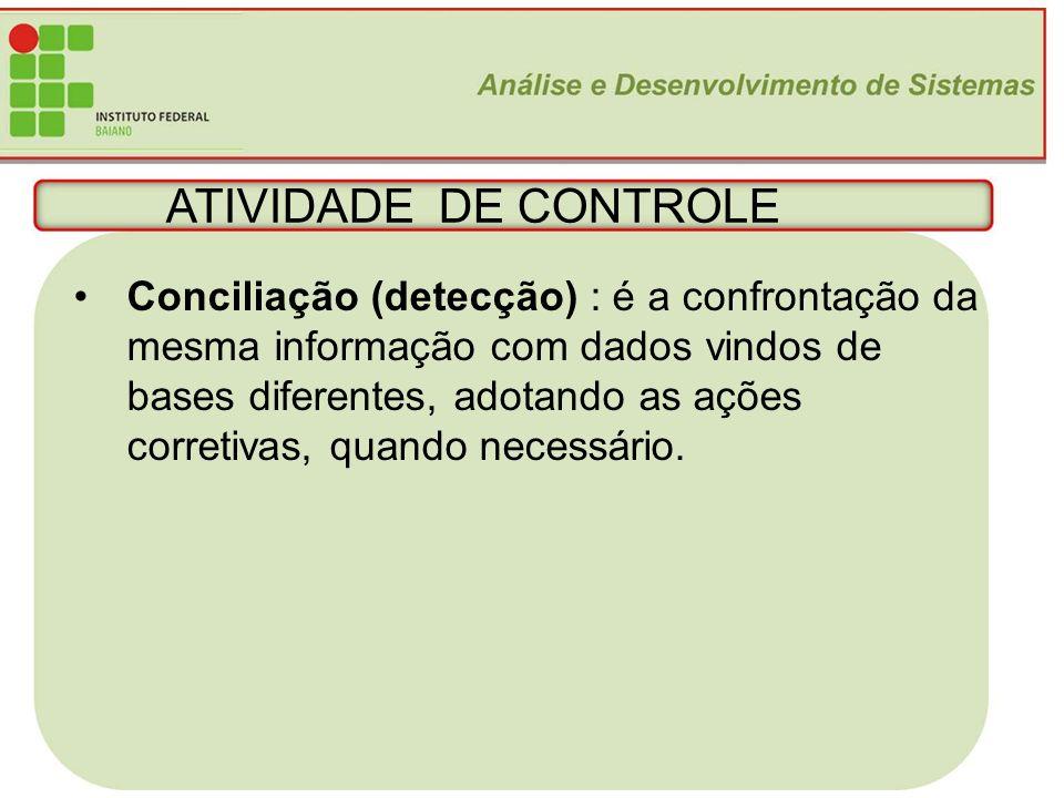 17 ATIVIDADE DE CONTROLE Conciliação (detecção) : é a confrontação da mesma informação com dados vindos de bases diferentes, adotando as ações correti