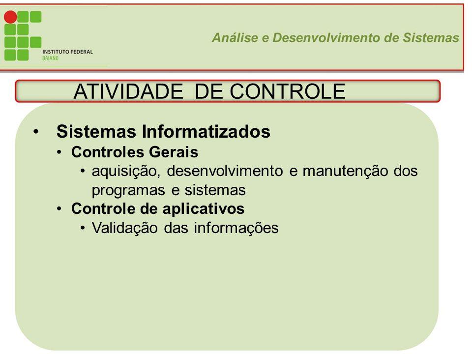 21 ATIVIDADE DE CONTROLE Sistemas Informatizados Controles Gerais aquisição, desenvolvimento e manutenção dos programas e sistemas Controle de aplicat