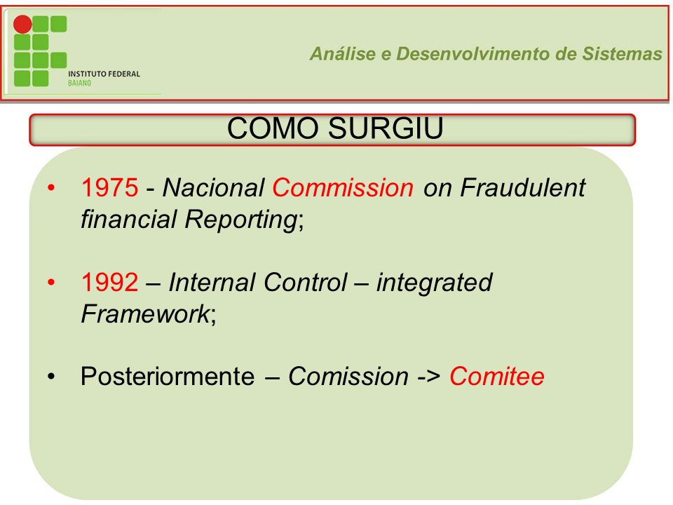 3 COMO SURGIU 1975 - Nacional Commission on Fraudulent financial Reporting; 1992 – Internal Control – integrated Framework; Posteriormente – Comission -> Comitee
