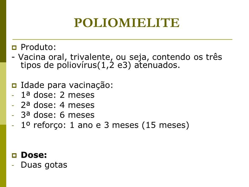 POLIOMIELITE Produto: - Vacina oral, trivalente, ou seja, contendo os três tipos de poliovírus(1,2 e3) atenuados. Idade para vacinação: - 1ª dose: 2 m