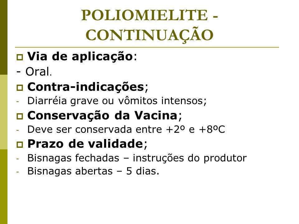 POLIOMIELITE - CONTINUAÇÃO Via de aplicação: - Oral. Contra-indicações; - Diarréia grave ou vômitos intensos; Conservação da Vacina; - Deve ser conser