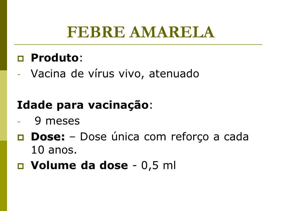 FEBRE AMARELA Produto: - Vacina de vírus vivo, atenuado Idade para vacinação: - 9 meses Dose: Dose: – Dose única com reforço a cada 10 anos. Volume da