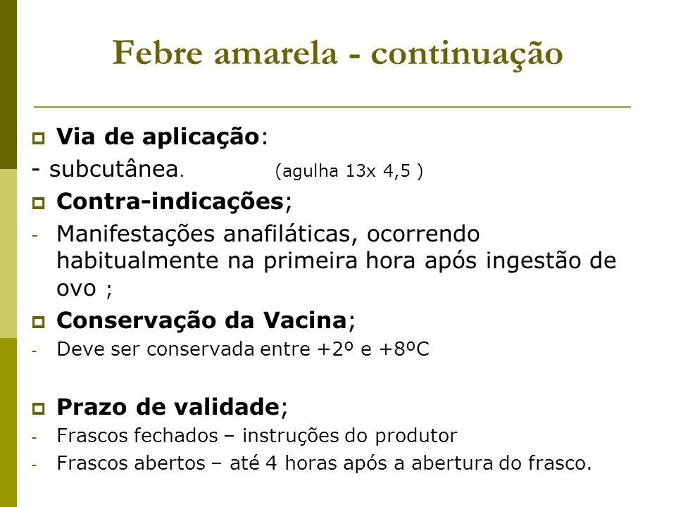 Febre amarela - continuação Via de aplicação: - subcutânea. (agulha 13x 4,5 ) Contra-indicações; - Manifestações anafiláticas, ocorrendo habitualmente