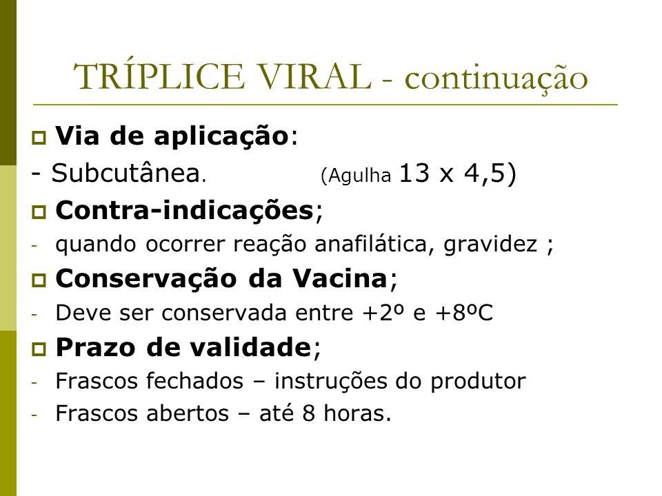 TRÍPLICE VIRAL - continuação Via de aplicação: - Subcutânea. (Agulha 13 x 4,5) Contra-indicações; - quando ocorrer reação anafilática, gravidez ; Cons