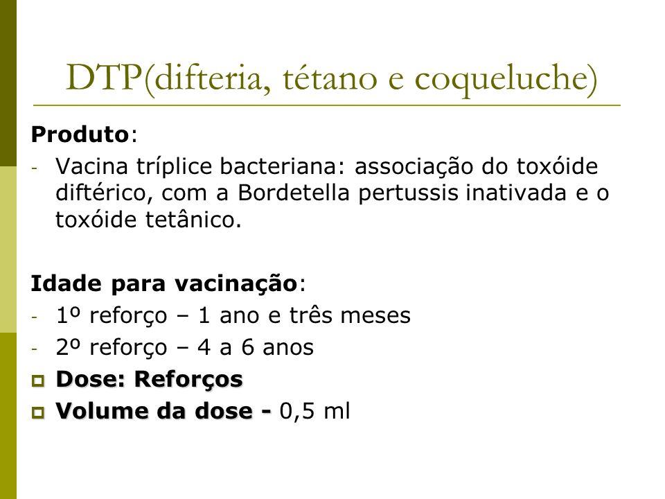 DTP(difteria, tétano e coqueluche) Produto: - Vacina tríplice bacteriana: associação do toxóide diftérico, com a Bordetella pertussis inativada e o to