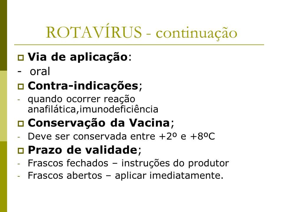ROTAVÍRUS - continuação Via de aplicação: - oral Contra-indicações; - quando ocorrer reação anafilática,imunodeficiência Conservação da Vacina; - Deve