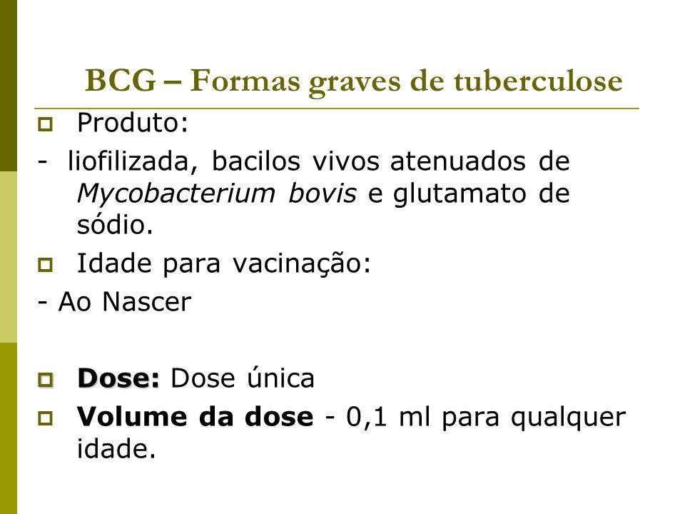 BCG – Formas graves de tuberculose Produto: - liofilizada, bacilos vivos atenuados de Mycobacterium bovis e glutamato de sódio. Idade para vacinação:
