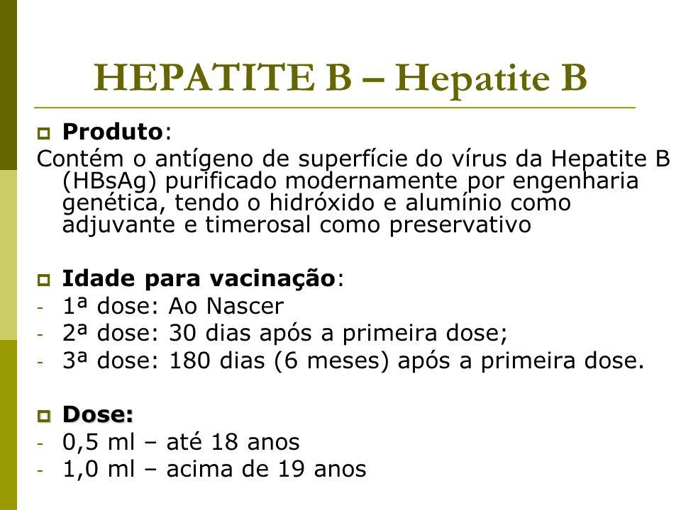 HEPATITE B – Hepatite B Produto: Contém o antígeno de superfície do vírus da Hepatite B (HBsAg) purificado modernamente por engenharia genética, tendo