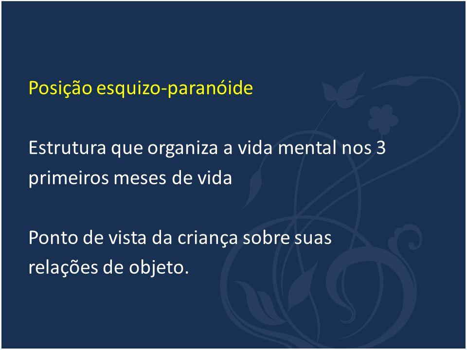 Posição esquizo-paranóide Estrutura que organiza a vida mental nos 3 primeiros meses de vida Ponto de vista da criança sobre suas relações de objeto.