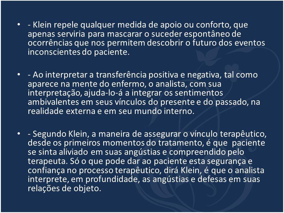 - Klein repele qualquer medida de apoio ou conforto, que apenas serviria para mascarar o suceder espontâneo de ocorrências que nos permitem descobrir