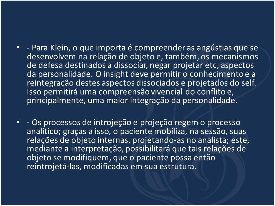 - Para Klein, o que importa é compreender as angústias que se desenvolvem na relação de objeto e, também, os mecanismos de defesa destinados a dissoci