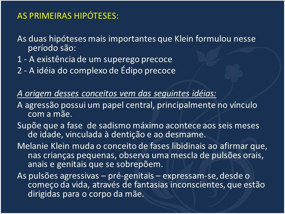 AS PRIMEIRAS HIPÓTESES: As duas hipóteses mais importantes que Klein formulou nesse período são: 1 - A existência de um superego precoce 2 - A idéia d