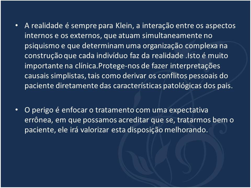 A realidade é sempre para Klein, a interação entre os aspectos internos e os externos, que atuam simultaneamente no psiquismo e que determinam uma org