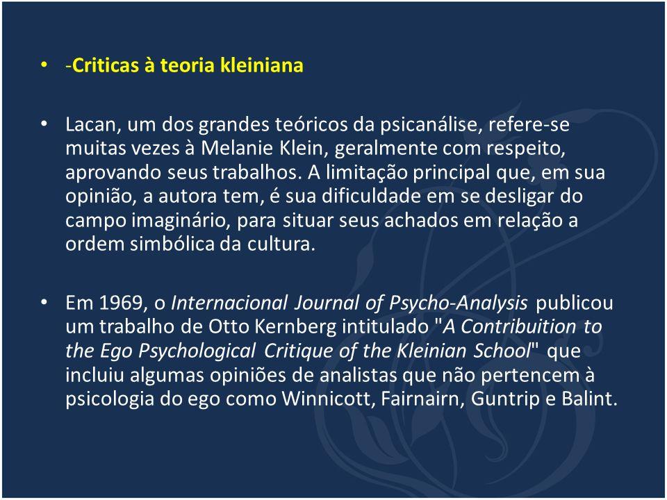 -Criticas à teoria kleiniana Lacan, um dos grandes teóricos da psicanálise, refere-se muitas vezes à Melanie Klein, geralmente com respeito, aprovando