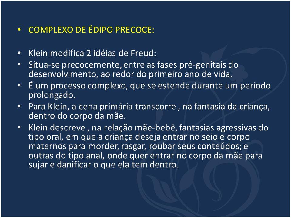 COMPLEXO DE ÉDIPO PRECOCE: Klein modifica 2 idéias de Freud: Situa-se precocemente, entre as fases pré-genitais do desenvolvimento, ao redor do primei