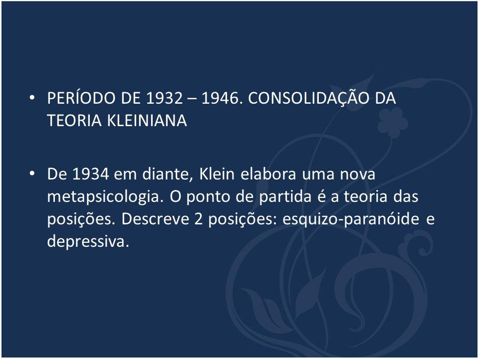 PERÍODO DE 1932 – 1946. CONSOLIDAÇÃO DA TEORIA KLEINIANA De 1934 em diante, Klein elabora uma nova metapsicologia. O ponto de partida é a teoria das p