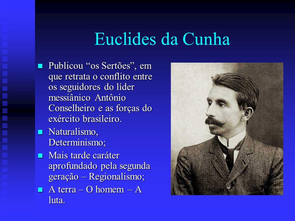 Euclides da Cunha Publicou os Sertões, em que retrata o conflito entre os seguidores do líder messiânico Antônio Conselheiro e as forças do exército b