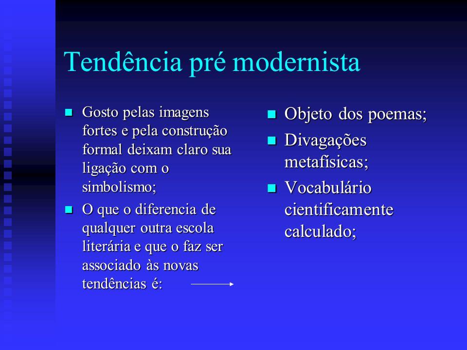 Tendência pré modernista Gosto pelas imagens fortes e pela construção formal deixam claro sua ligação com o simbolismo; Gosto pelas imagens fortes e p