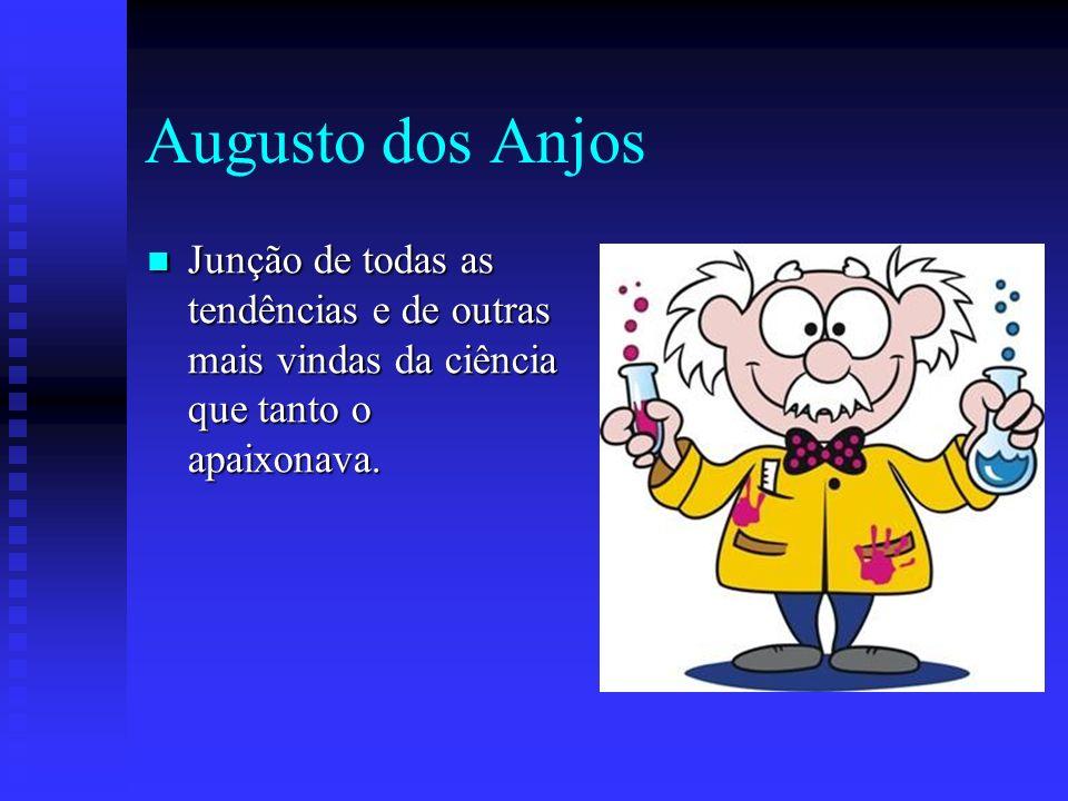Augusto dos Anjos Junção de todas as tendências e de outras mais vindas da ciência que tanto o apaixonava. Junção de todas as tendências e de outras m