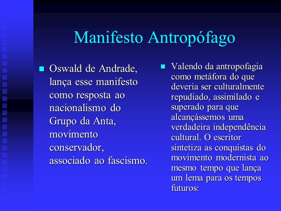 Manifesto Antropófago Oswald de Andrade, lança esse manifesto como resposta ao nacionalismo do Grupo da Anta, movimento conservador, associado ao fasc