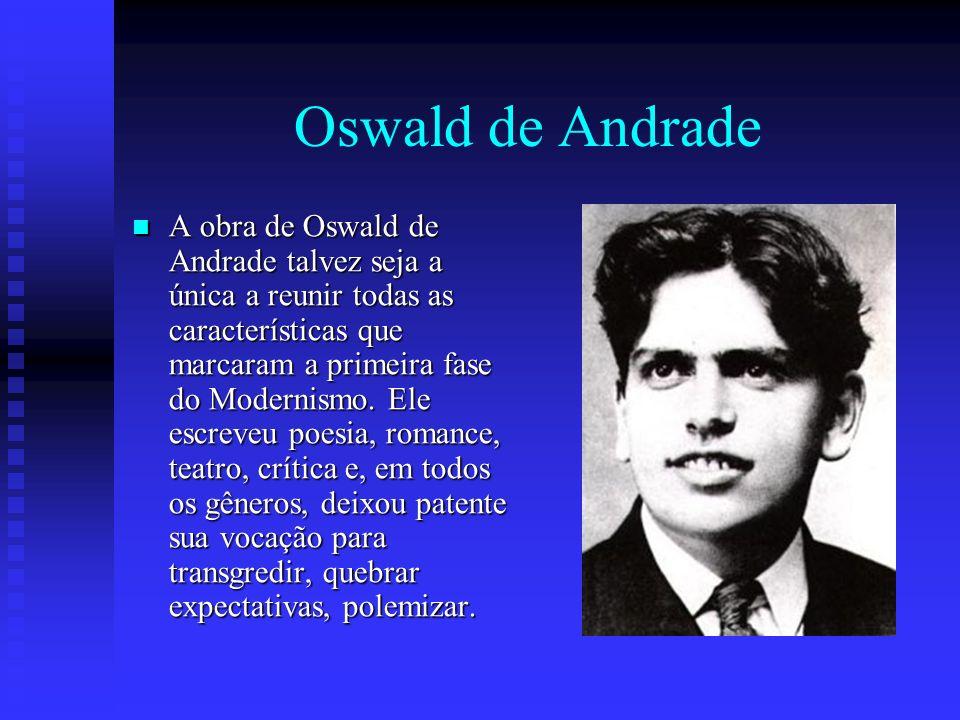 Oswald de Andrade A obra de Oswald de Andrade talvez seja a única a reunir todas as características que marcaram a primeira fase do Modernismo. Ele es
