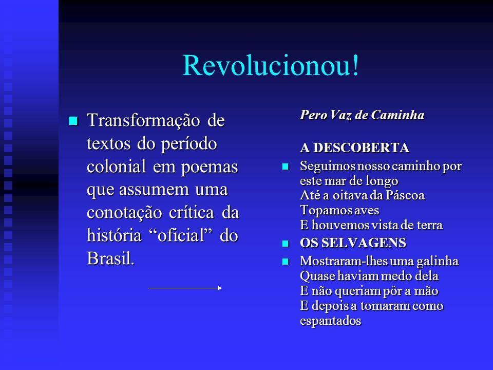 Revolucionou! Transformação de textos do período colonial em poemas que assumem uma conotação crítica da história oficial do Brasil. Transformação de